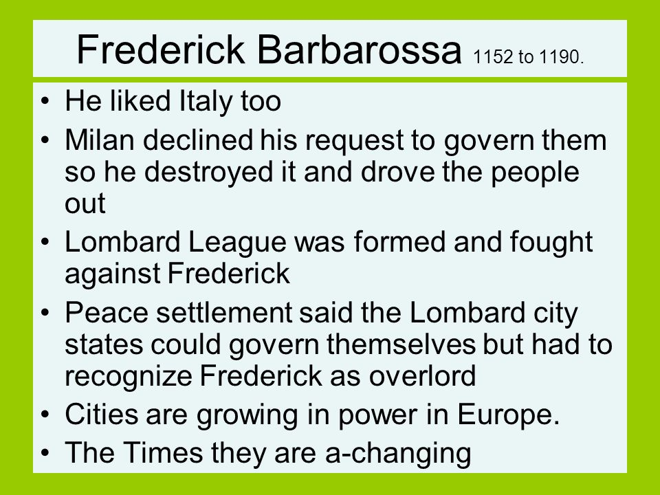Frederick Barbarossa 1152 to 1190. He liked Italy too Milan declined his request to govern them so he destroyed it and drove the people out Lombard Le