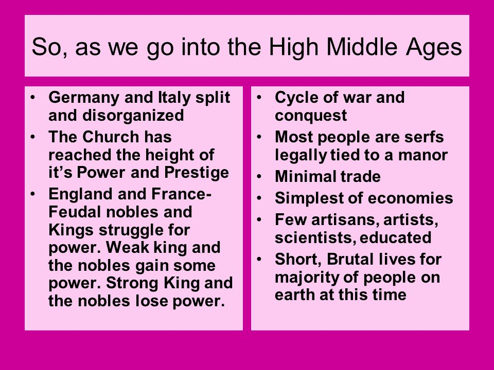 So, as we go into the High Middle Ages Germany and Italy split and disorganized The Church has reached the height of its Power and Prestige England an