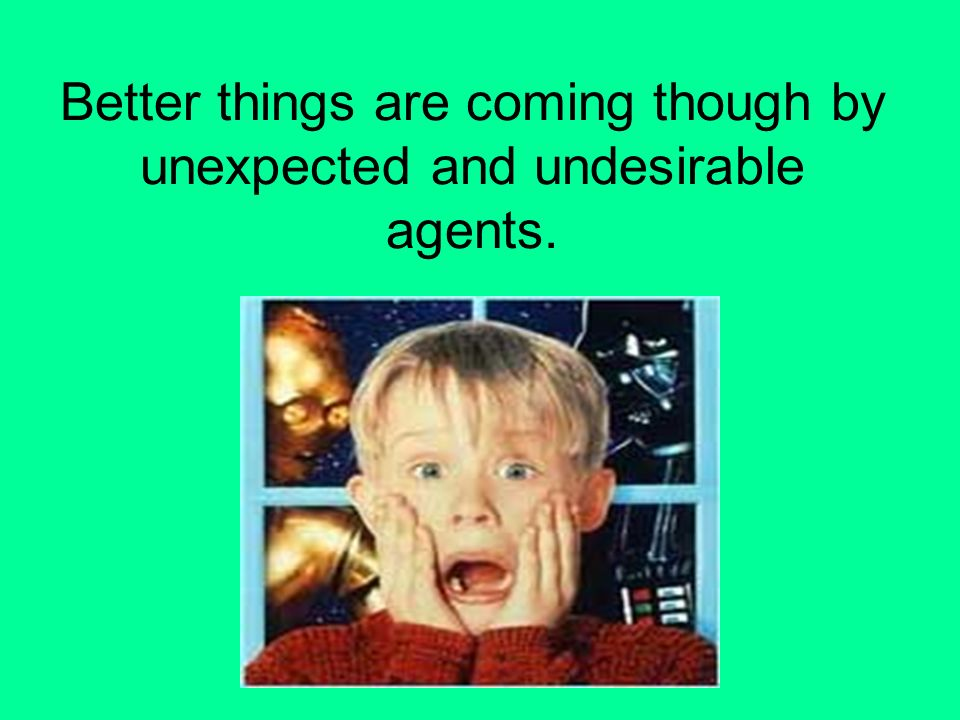 Better things are coming though by unexpected and undesirable agents.