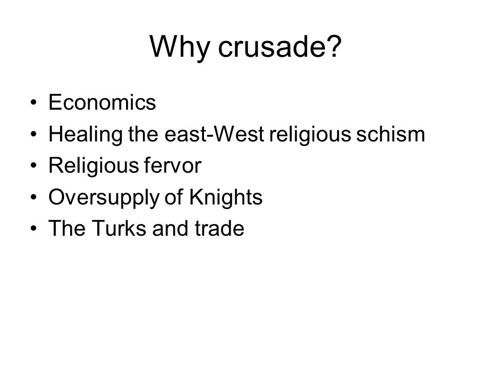 Why crusade? Economics Healing the east-West religious schism Religious fervor Oversupply of Knights The Turks and trade