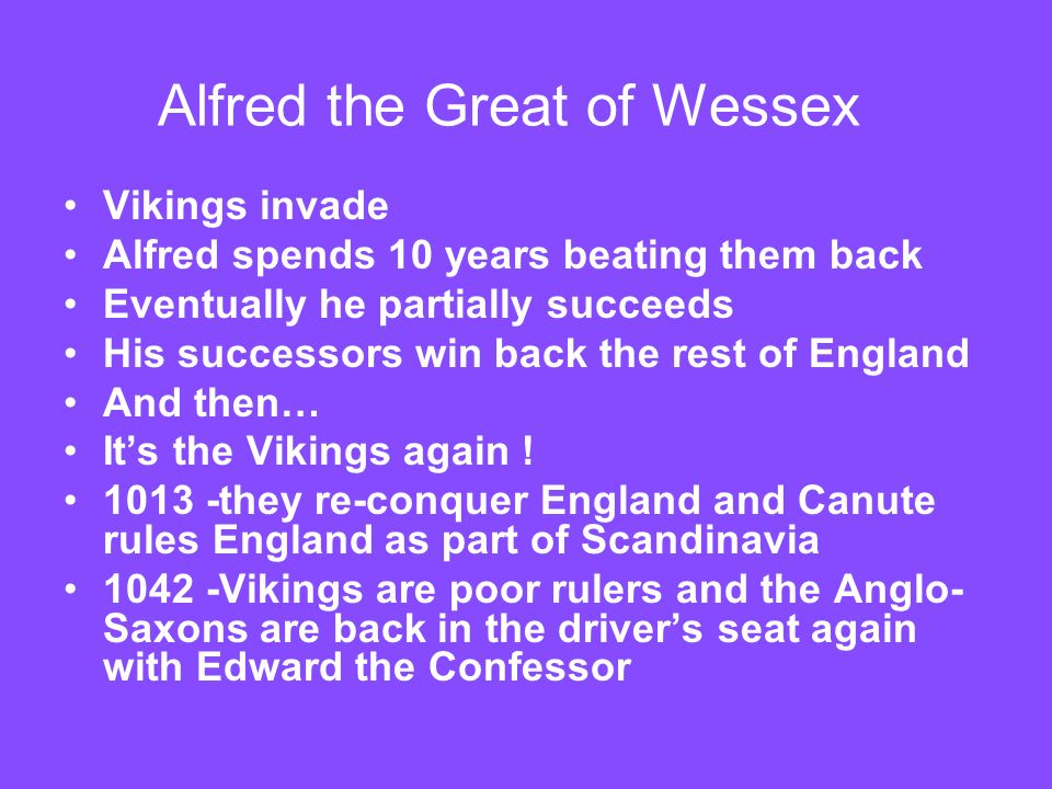 Alfred the Great of Wessex Vikings invade Alfred spends 10 years beating them back Eventually he partially succeeds His successors win back the rest o
