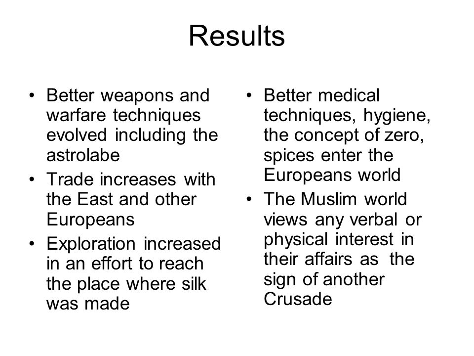 Results Better weapons and warfare techniques evolved including the astrolabe Trade increases with the East and other Europeans Exploration increased
