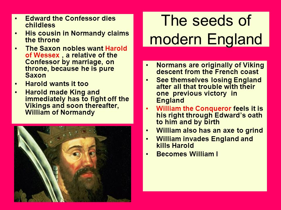 The seeds of modern England Edward the Confessor dies childless His cousin in Normandy claims the throne The Saxon nobles want Harold of Wessex, a rel