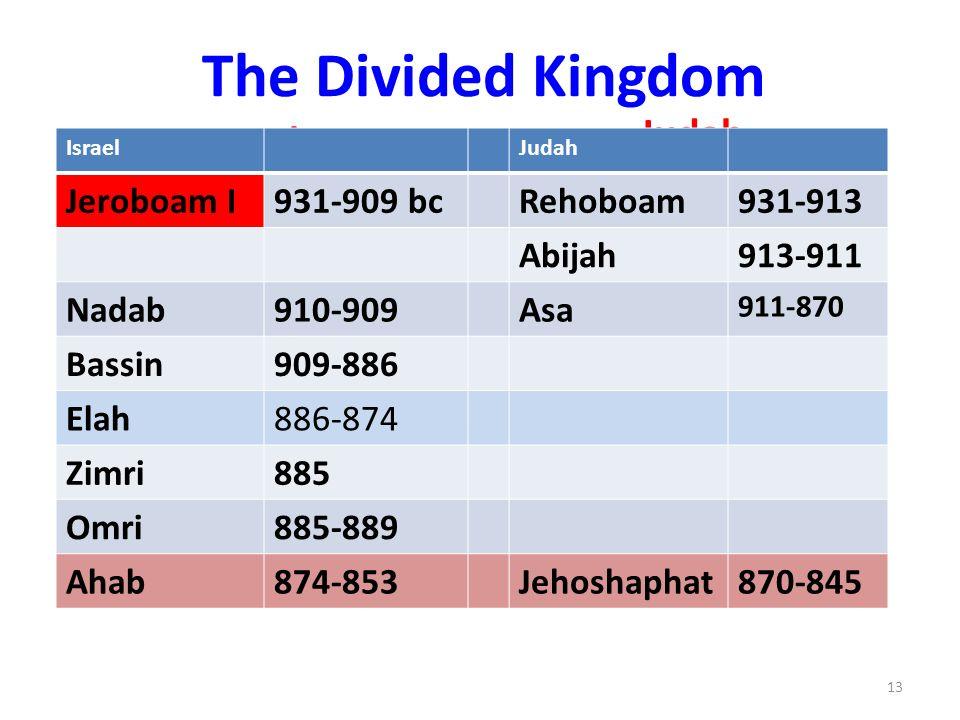 The Divided Kingdom Israel Judah IsraelJudah Jeroboam I931-909 bcRehoboam931-913 Abijah913-911 Nadab910-909Asa 911-870 Bassin909-886 Elah886-874 Zimri885 Omri885-889 Ahab874-853Jehoshaphat870-845 13
