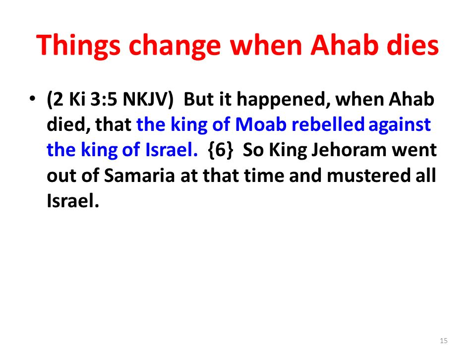 Things change when Ahab dies (2 Ki 3:5 NKJV) But it happened, when Ahab died, that the king of Moab rebelled against the king of Israel.