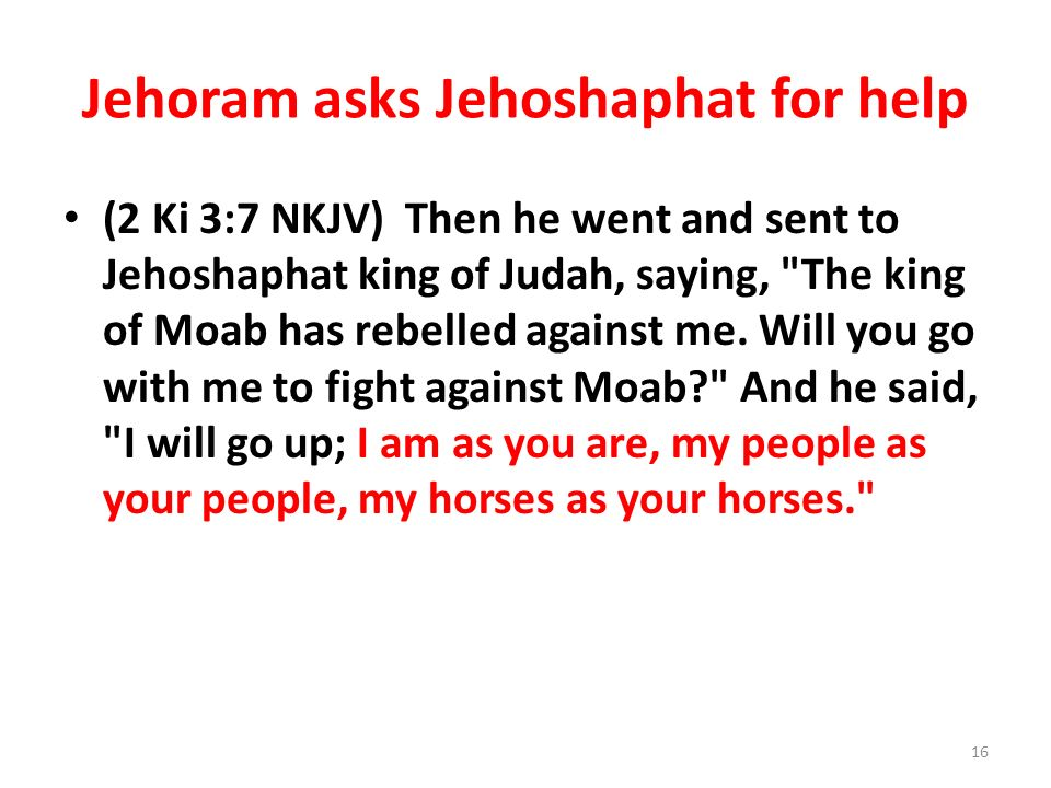 Jehoram asks Jehoshaphat for help (2 Ki 3:7 NKJV) Then he went and sent to Jehoshaphat king of Judah, saying, The king of Moab has rebelled against me.