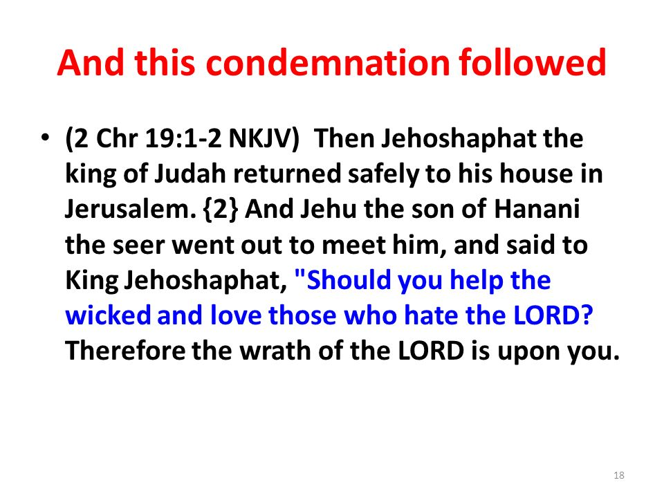 And this condemnation followed (2 Chr 19:1-2 NKJV) Then Jehoshaphat the king of Judah returned safely to his house in Jerusalem.