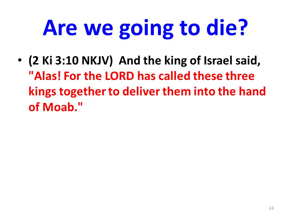 Are we going to die. (2 Ki 3:10 NKJV) And the king of Israel said, Alas.