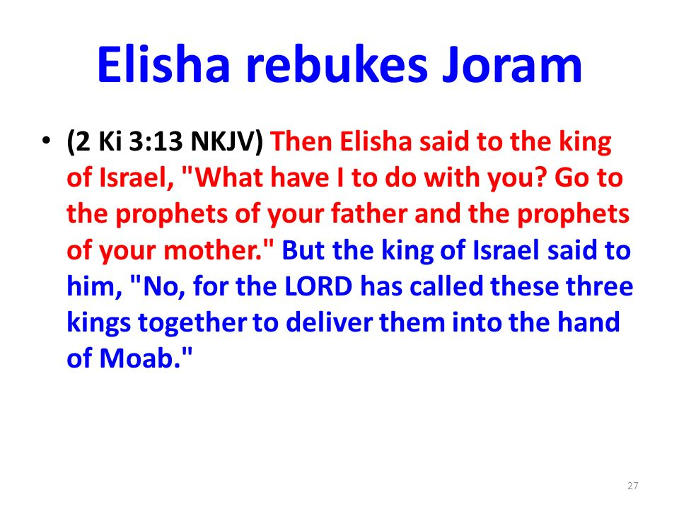 Elisha rebukes Joram (2 Ki 3:13 NKJV) Then Elisha said to the king of Israel, What have I to do with you.