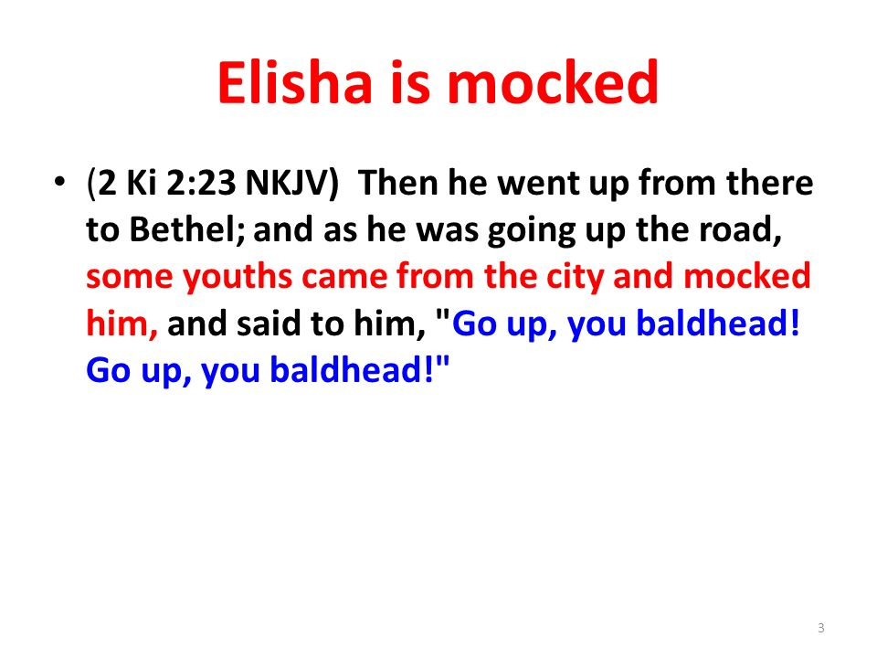 Elisha is mocked (2 Ki 2:23 NKJV) Then he went up from there to Bethel; and as he was going up the road, some youths came from the city and mocked him, and said to him, Go up, you baldhead.