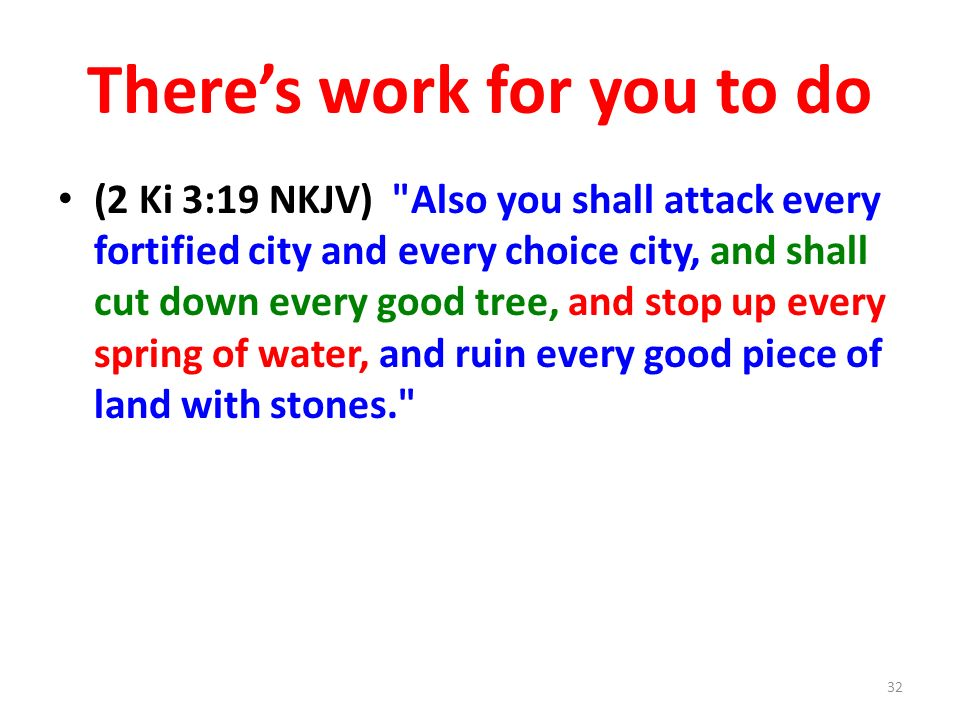 Theres work for you to do (2 Ki 3:19 NKJV) Also you shall attack every fortified city and every choice city, and shall cut down every good tree, and stop up every spring of water, and ruin every good piece of land with stones. 32