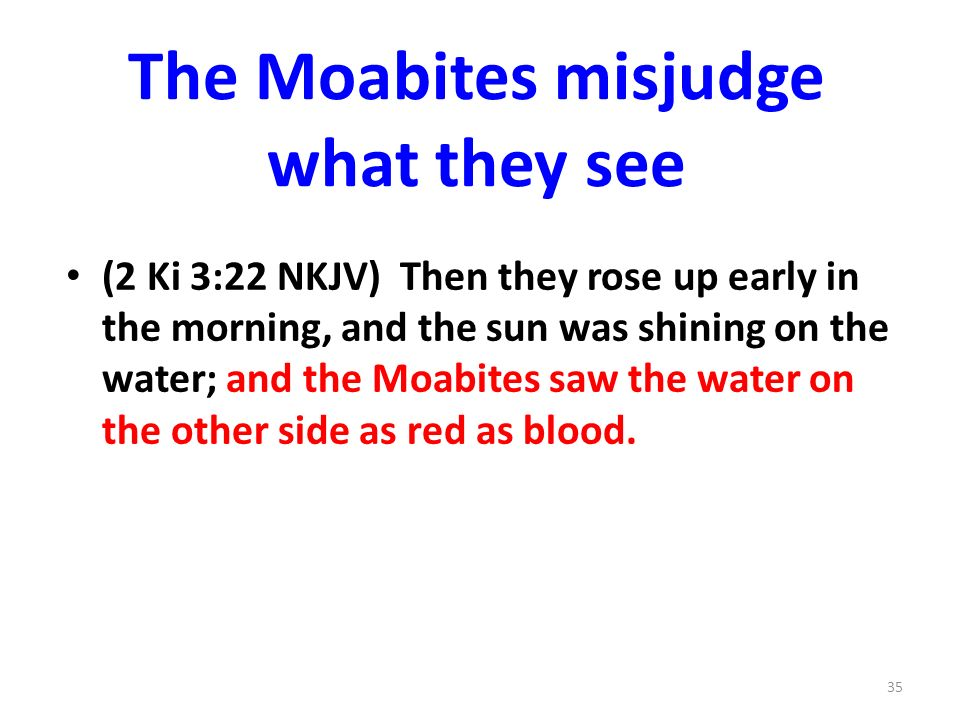 The Moabites misjudge what they see (2 Ki 3:22 NKJV) Then they rose up early in the morning, and the sun was shining on the water; and the Moabites saw the water on the other side as red as blood.