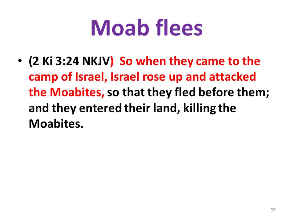 Moab flees (2 Ki 3:24 NKJV) So when they came to the camp of Israel, Israel rose up and attacked the Moabites, so that they fled before them; and they entered their land, killing the Moabites.