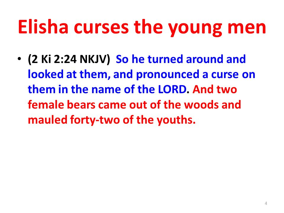 Elisha curses the young men (2 Ki 2:24 NKJV) So he turned around and looked at them, and pronounced a curse on them in the name of the LORD.