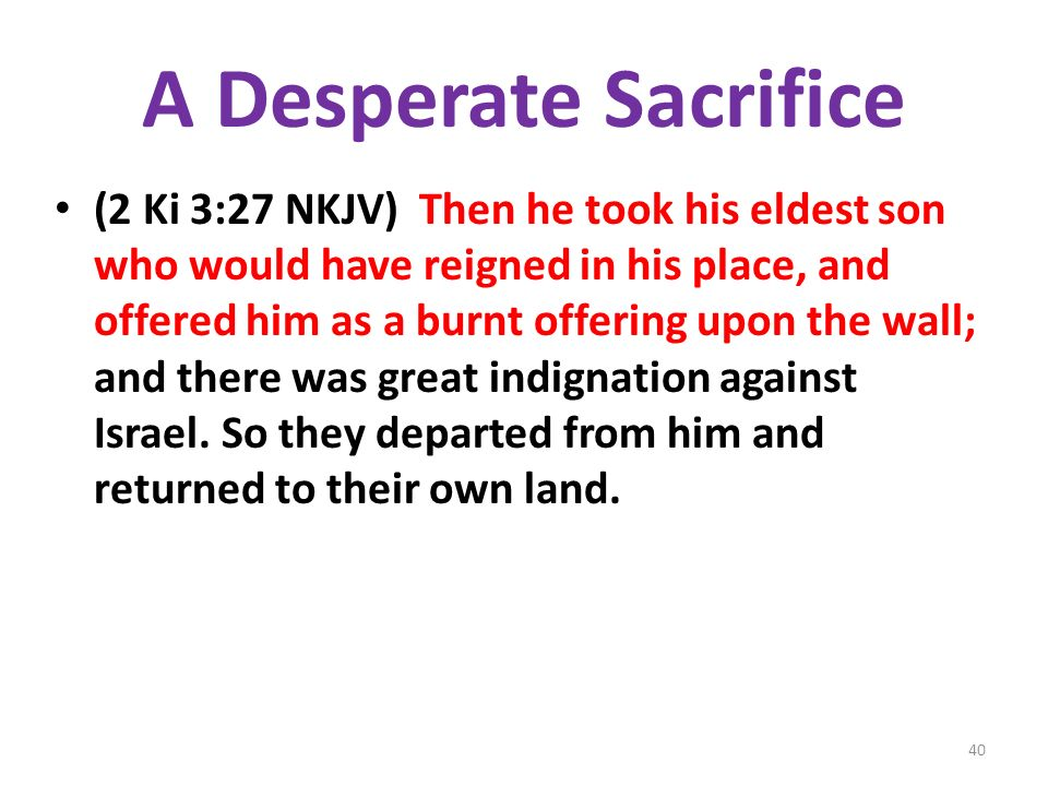 A Desperate Sacrifice (2 Ki 3:27 NKJV) Then he took his eldest son who would have reigned in his place, and offered him as a burnt offering upon the wall; and there was great indignation against Israel.