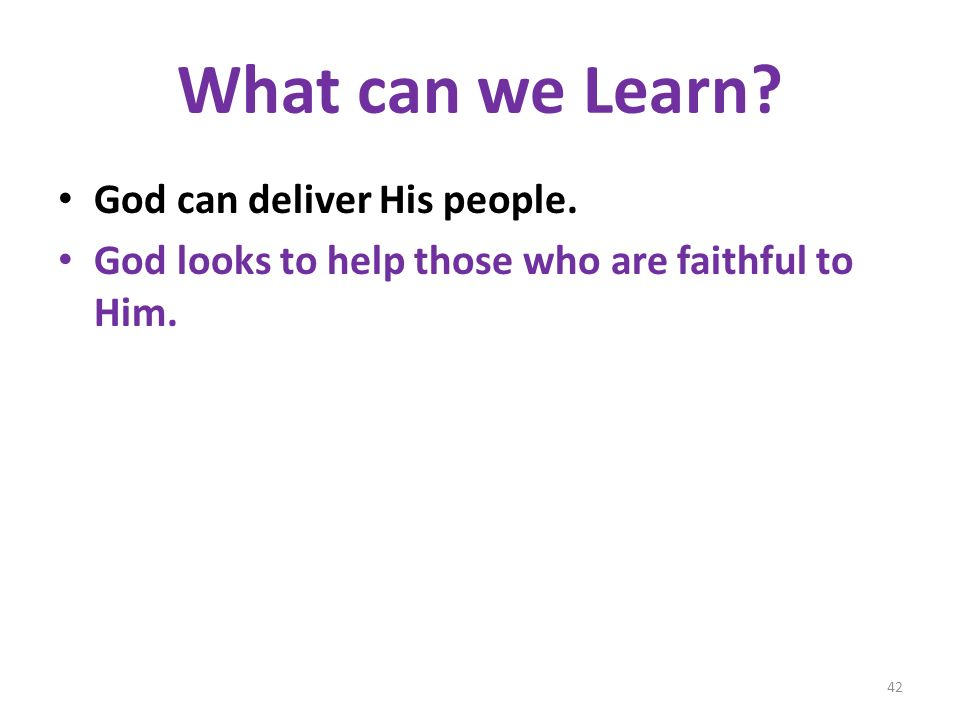 What can we Learn God can deliver His people. God looks to help those who are faithful to Him. 42