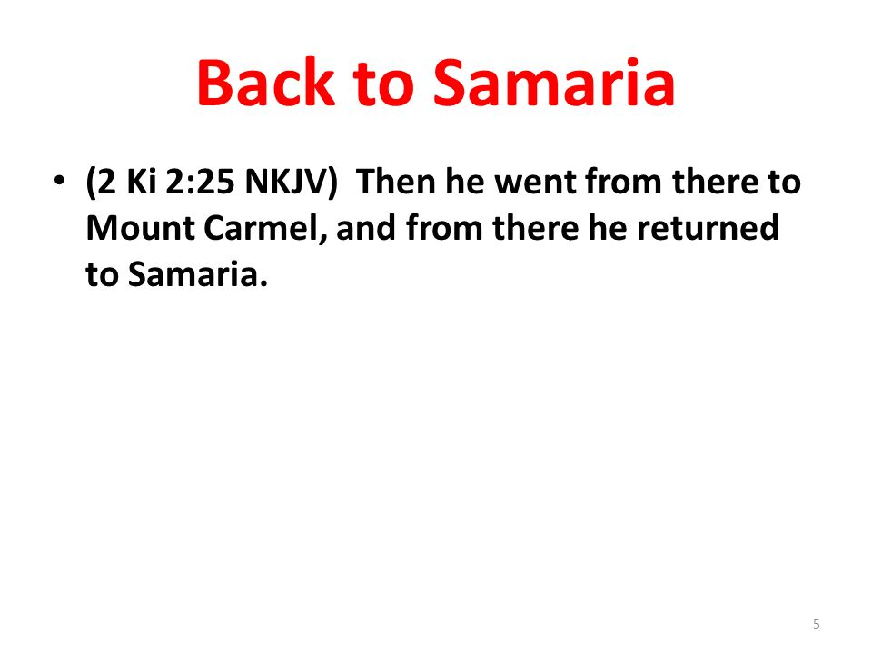 Back to Samaria (2 Ki 2:25 NKJV) Then he went from there to Mount Carmel, and from there he returned to Samaria.