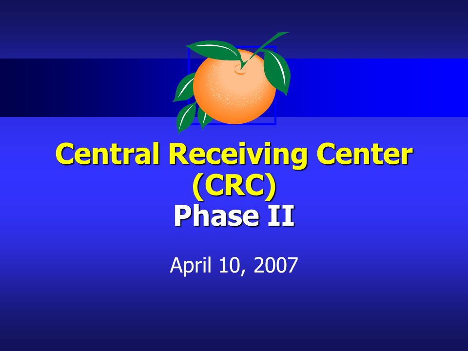 Central Receiving Center (CRC) Phase II April 10, 2007