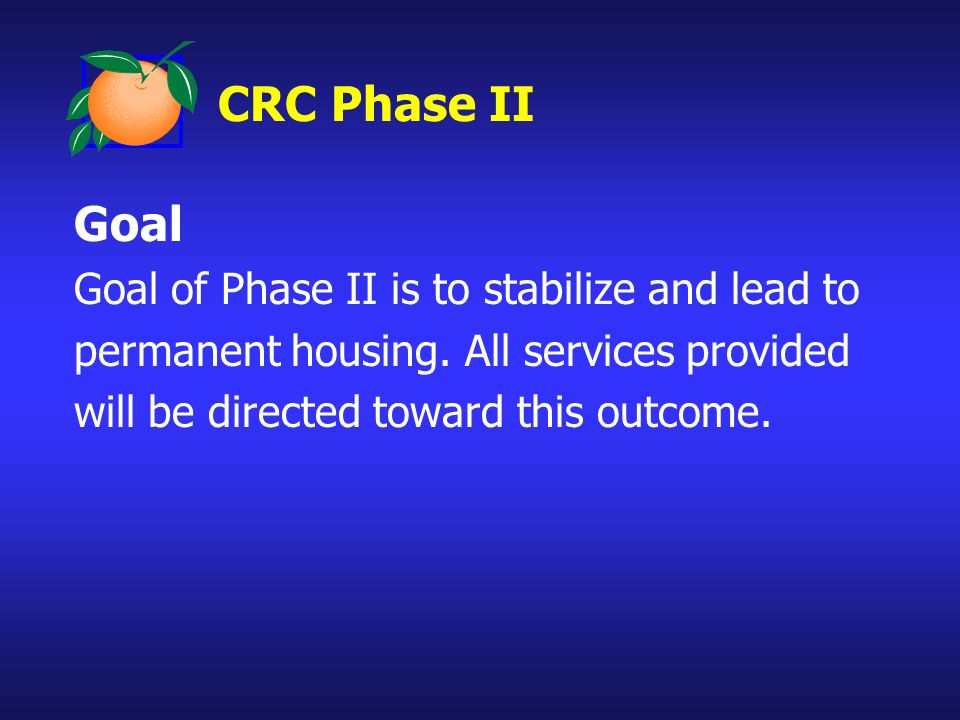 CRC Phase II Goal Goal of Phase II is to stabilize and lead to permanent housing. All services provided will be directed toward this outcome.