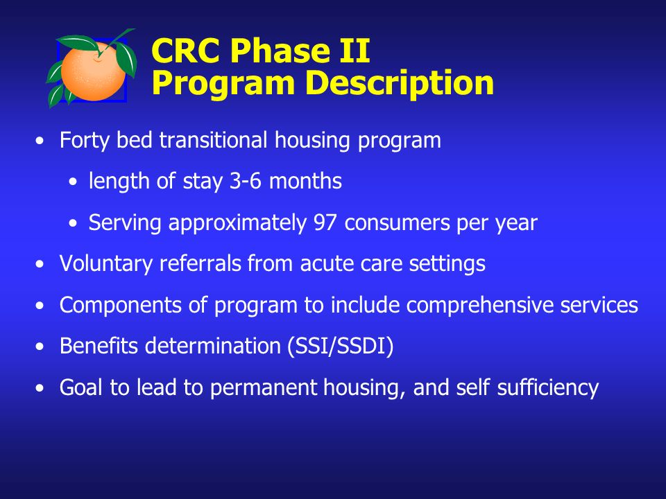 CRC Phase II Program Description Forty bed transitional housing program length of stay 3-6 months Serving approximately 97 consumers per year Voluntary referrals from acute care settings Components of program to include comprehensive services Benefits determination (SSI/SSDI) Goal to lead to permanent housing, and self sufficiency