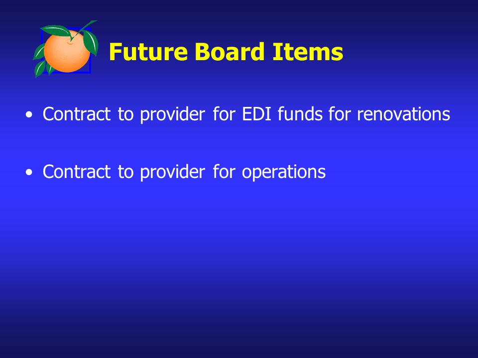 Future Board Items Contract to provider for EDI funds for renovations Contract to provider for operations