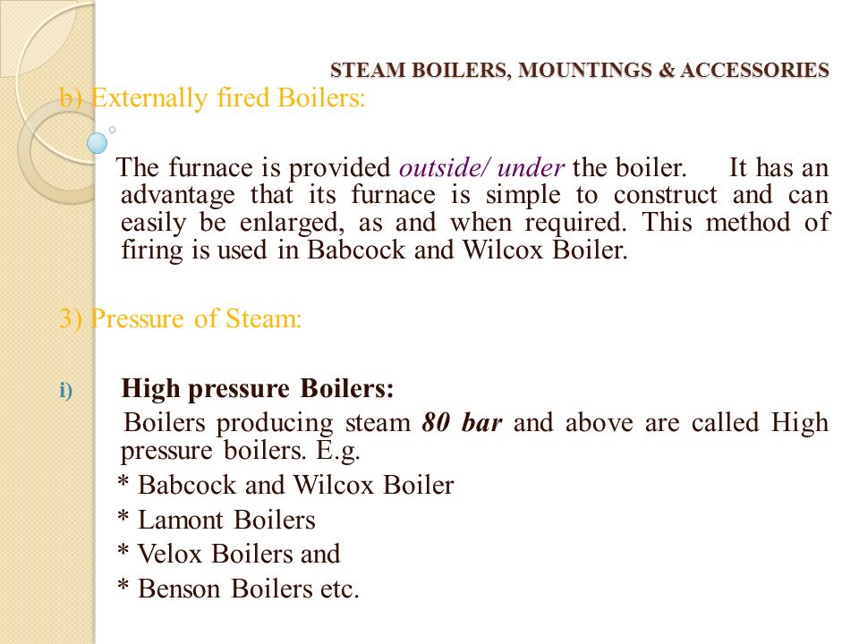 STEAM BOILERS, MOUNTINGS & ACCESSORIES 2. Method of firing a) Internally fired Boilers: The furnace is provided inside the boiler shell and is complet