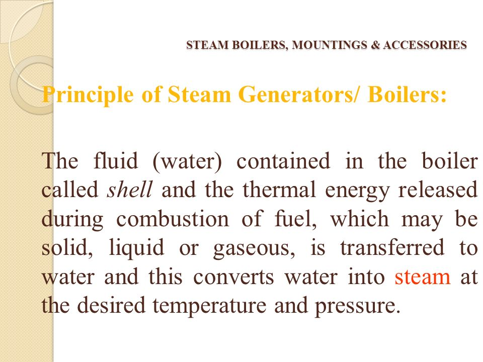STEAM BOILERS, MOUNTINGS & ACCESSORIES The equipment used for producing and transferring steam is called Steam generators/ Boilers.