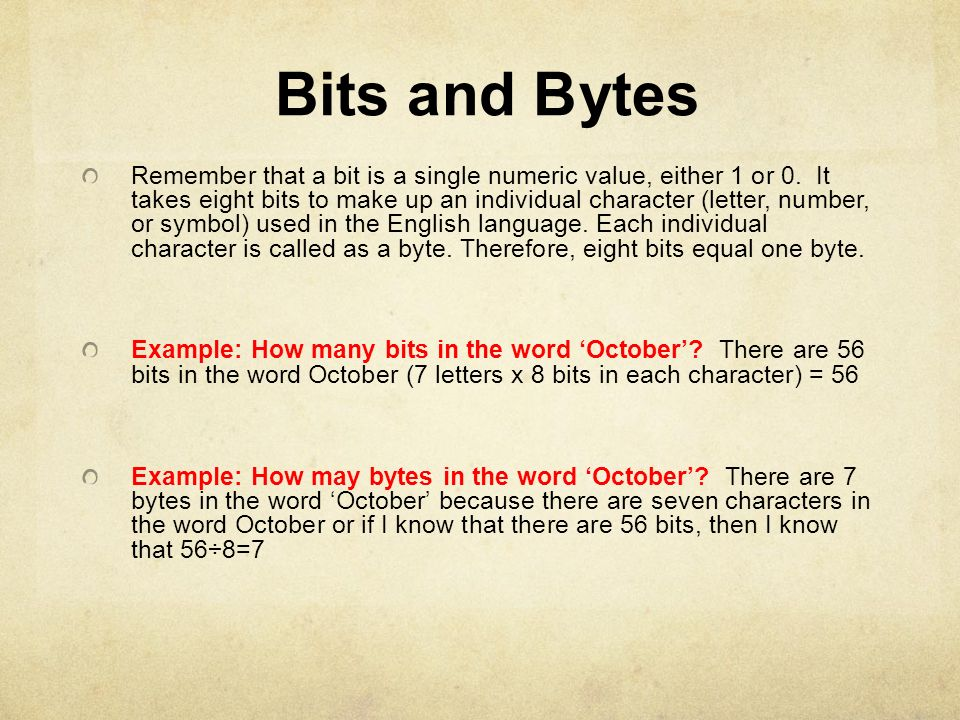 Bits and Bytes Remember that a bit is a single numeric value, either 1 or 0. It takes eight bits to make up an individual character (letter, number, o