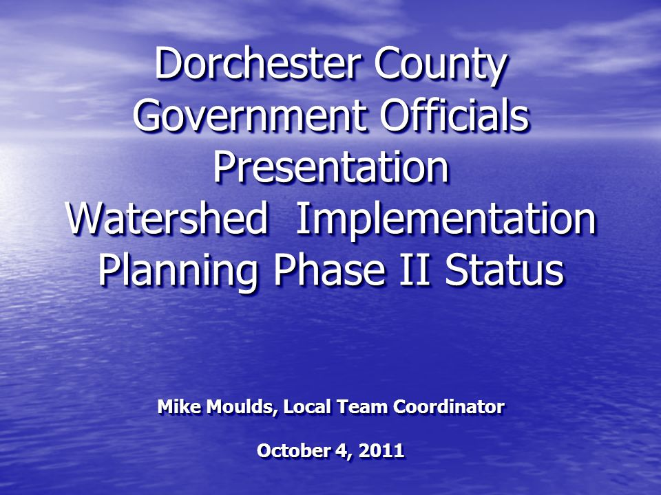 Dorchester County Government Officials Presentation Watershed Implementation Planning Phase II Status Mike Moulds, Local Team Coordinator October 4, 2011 Mike Moulds, Local Team Coordinator October 4, 2011