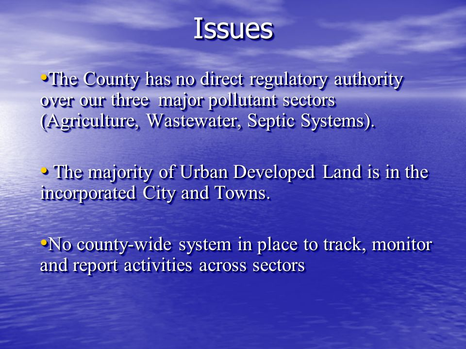 IssuesIssues The County has no direct regulatory authority over our three major pollutant sectors (Agriculture, Wastewater, Septic Systems).
