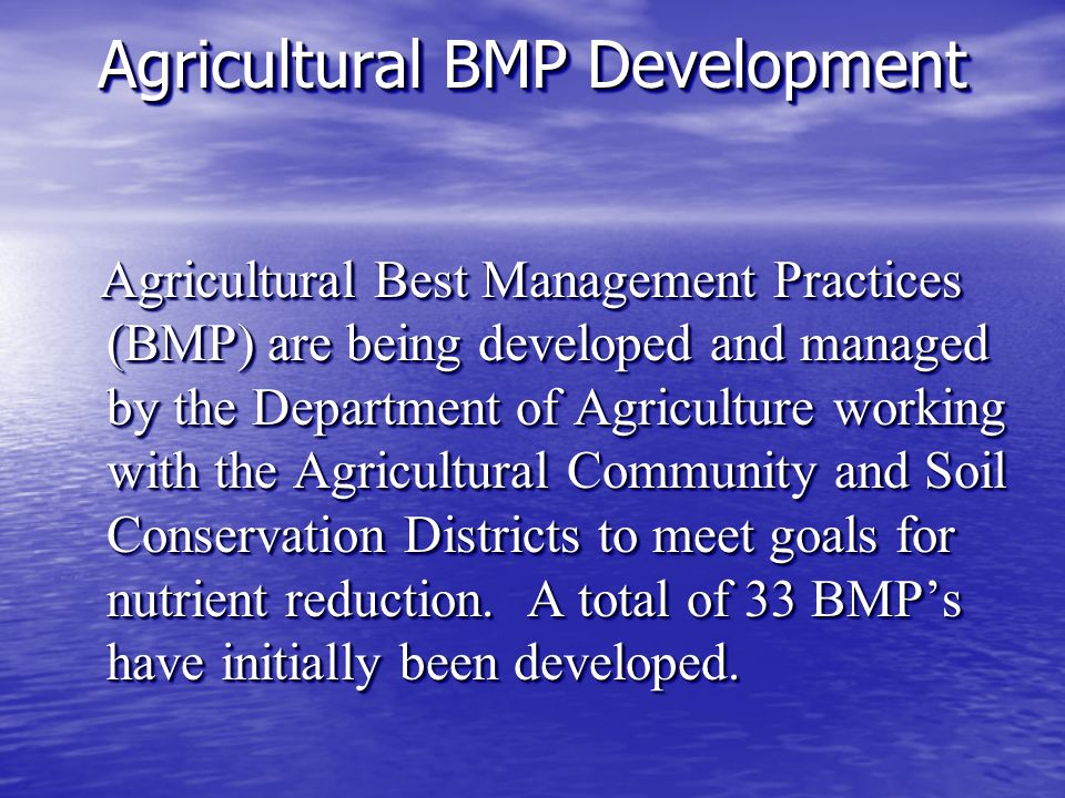 Agricultural BMP Development Agricultural Best Management Practices (BMP) are being developed and managed by the Department of Agriculture working with the Agricultural Community and Soil Conservation Districts to meet goals for nutrient reduction.