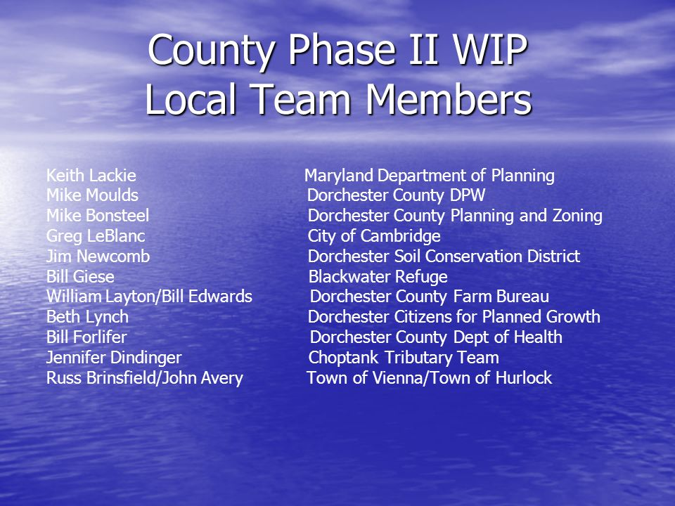 County Phase II WIP Local Team Members Keith Lackie Maryland Department of Planning Mike Moulds Dorchester County DPW Mike Bonsteel Dorchester County Planning and Zoning Greg LeBlanc City of Cambridge Jim Newcomb Dorchester Soil Conservation District Bill Giese Blackwater Refuge William Layton/Bill Edwards Dorchester County Farm Bureau Beth Lynch Dorchester Citizens for Planned Growth Bill Forlifer Dorchester County Dept of Health Jennifer Dindinger Choptank Tributary Team Russ Brinsfield/John Avery Town of Vienna/Town of Hurlock