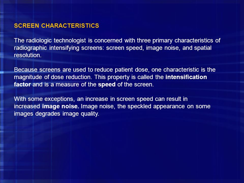 SCREEN CHARACTERISTICS The radiologic technologist is concerned with three primary characteristics of radiographic intensifying screens: screen speed,
