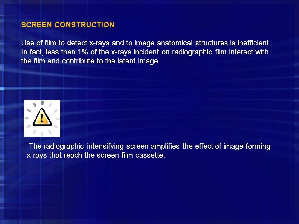 SCREEN CONSTRUCTION Use of film to detect x-rays and to image anatomical structures is inefficient. In fact, less than 1% of the x-rays incident on ra