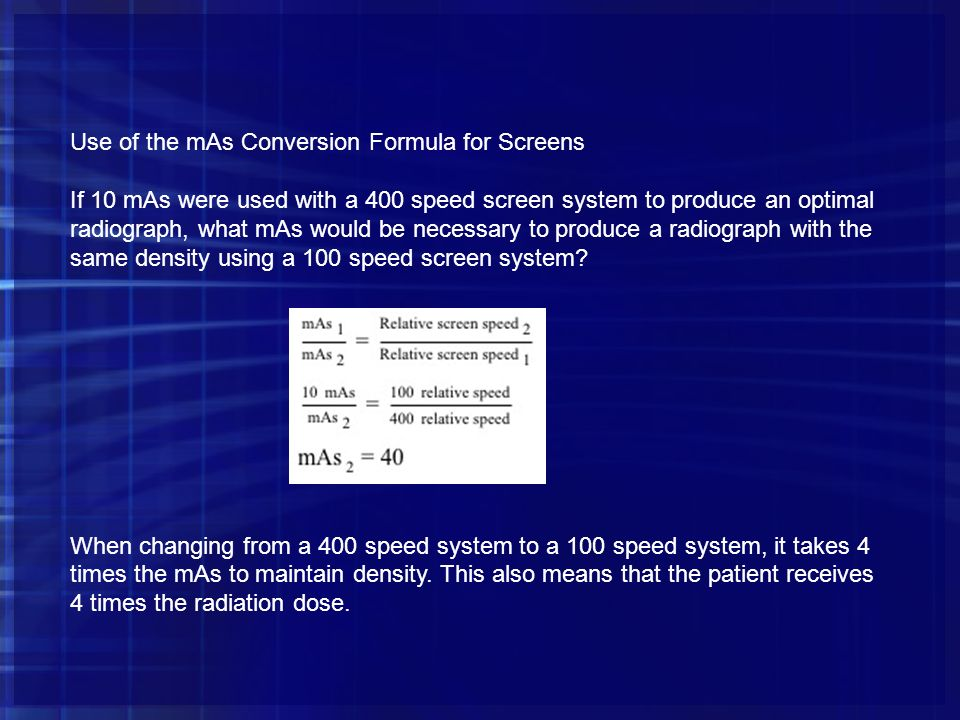 Use of the mAs Conversion Formula for Screens If 10 mAs were used with a 400 speed screen system to produce an optimal radiograph, what mAs would be n