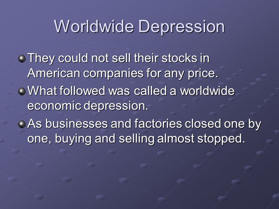 Worldwide Depression They could not sell their stocks in American companies for any price. What followed was called a worldwide economic depression. A