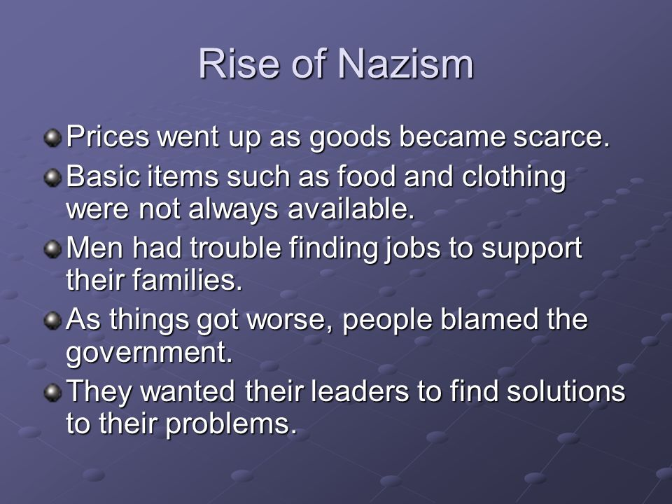 Rise of Nazism Prices went up as goods became scarce. Basic items such as food and clothing were not always available. Men had trouble finding jobs to