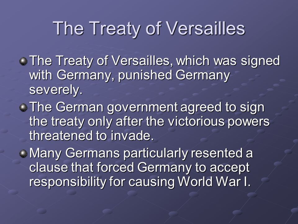 The Treaty of Versailles The Treaty of Versailles, which was signed with Germany, punished Germany severely. The German government agreed to sign the