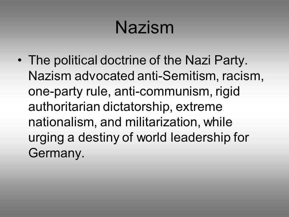 Nazism The political doctrine of the Nazi Party. Nazism advocated anti-Semitism, racism, one-party rule, anti-communism, rigid authoritarian dictators