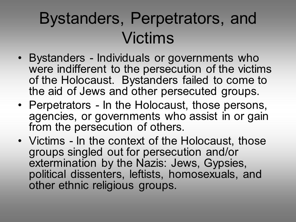 Bystanders, Perpetrators, and Victims Bystanders - Individuals or governments who were indifferent to the persecution of the victims of the Holocaust.