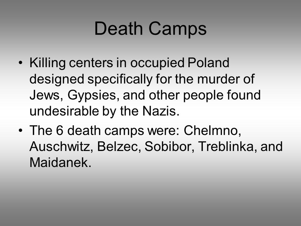 Death Camps Killing centers in occupied Poland designed specifically for the murder of Jews, Gypsies, and other people found undesirable by the Nazis.