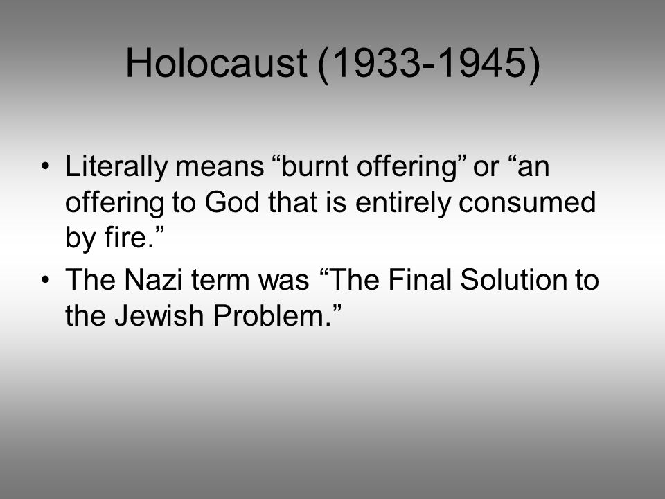 Holocaust (1933-1945) Literally means burnt offering or an offering to God that is entirely consumed by fire. The Nazi term was The Final Solution to