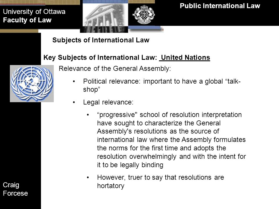 Craig Forcese Public International Law University of Ottawa Faculty of Law Key Subjects of International Law: United Nations Subjects of International