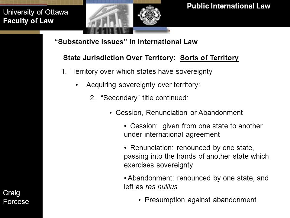 Craig Forcese Public International Law University of Ottawa Faculty of Law State Jurisdiction Over Territory: Sorts of Territory Substantive Issues in