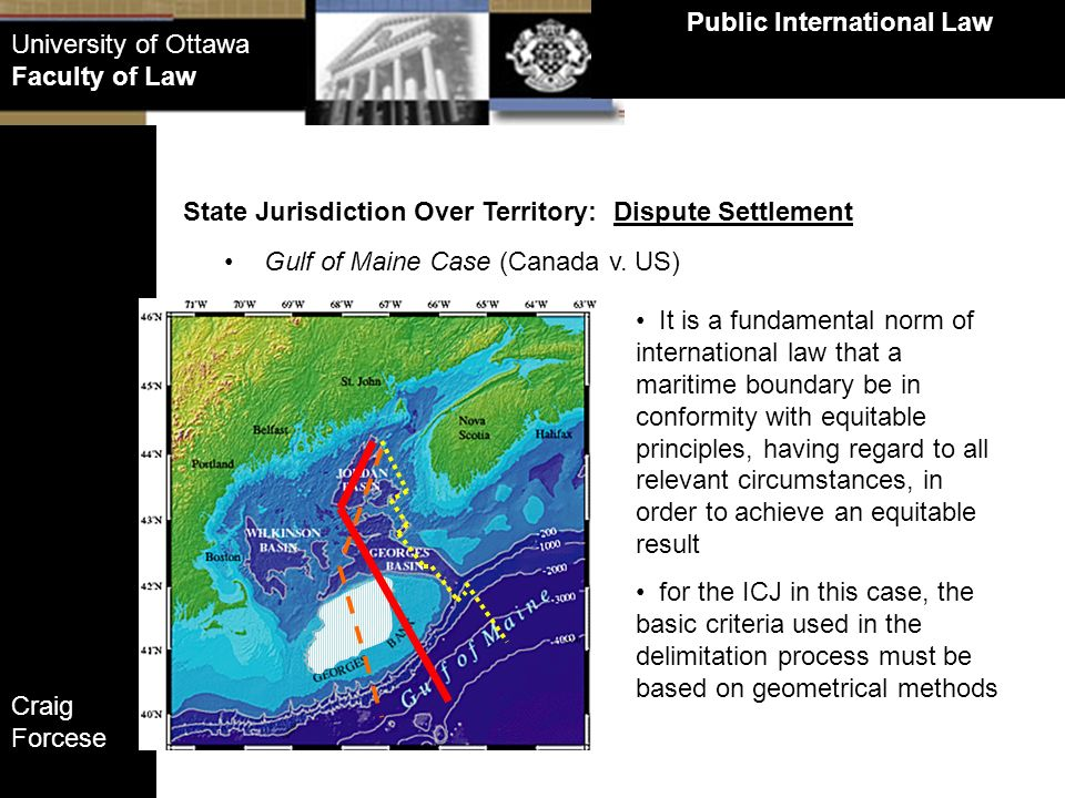 Craig Forcese Public International Law University of Ottawa Faculty of Law State Jurisdiction Over Territory: Dispute Settlement Gulf of Maine Case (C
