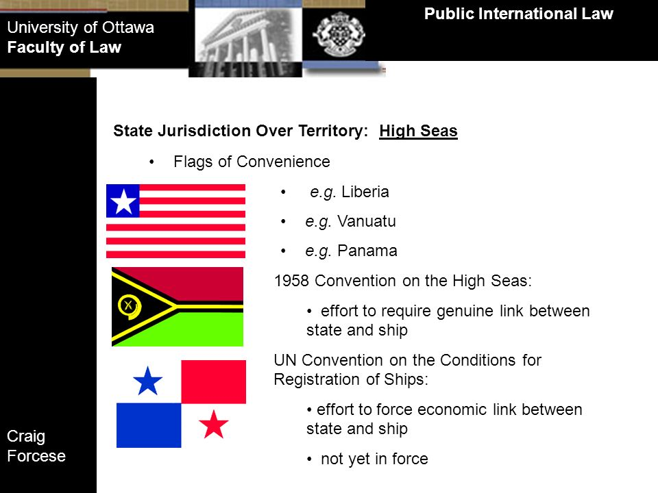 Craig Forcese Public International Law University of Ottawa Faculty of Law State Jurisdiction Over Territory: High Seas Flags of Convenience e.g. Libe