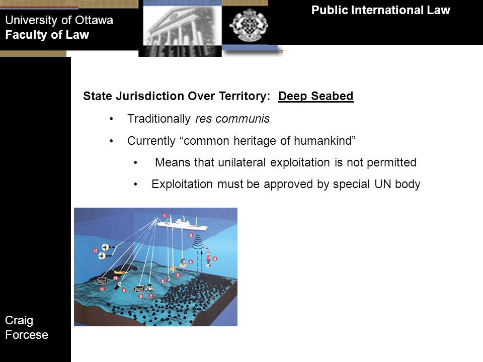 Craig Forcese Public International Law University of Ottawa Faculty of Law State Jurisdiction Over Territory: Deep Seabed Traditionally res communis C