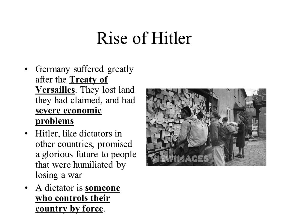 Rise of Hitler Germany suffered greatly after the Treaty of Versailles. They lost land they had claimed, and had severe economic problems Hitler, like