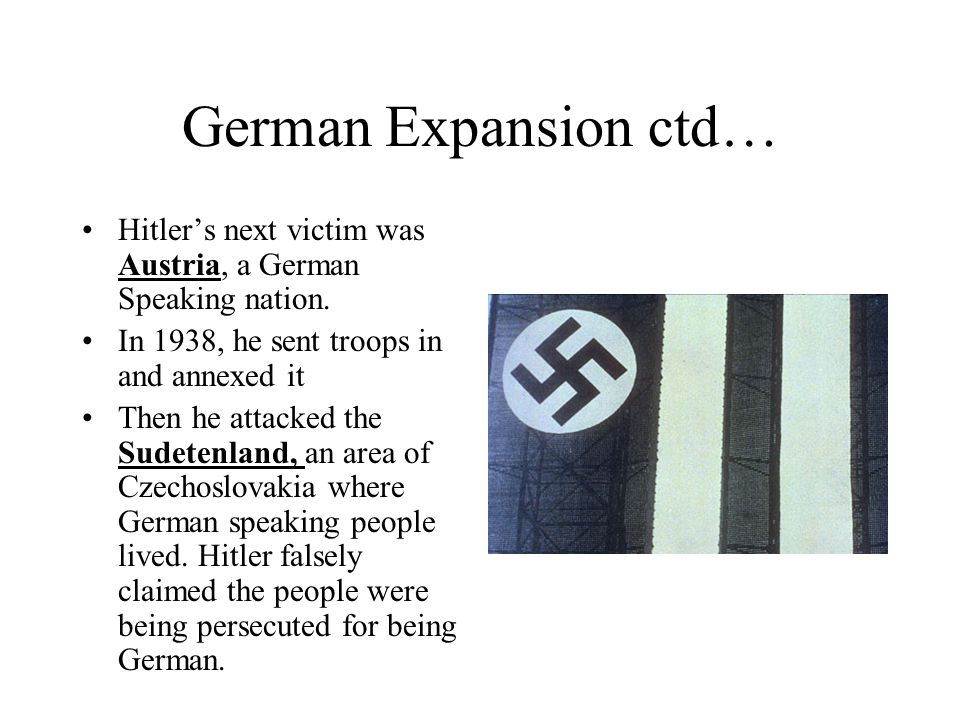 German Expansion ctd… Hitlers next victim was Austria, a German Speaking nation. In 1938, he sent troops in and annexed it Then he attacked the Sudete