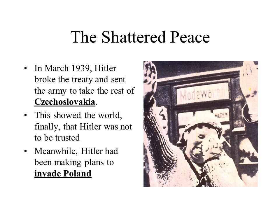 The Shattered Peace In March 1939, Hitler broke the treaty and sent the army to take the rest of Czechoslovakia. This showed the world, finally, that